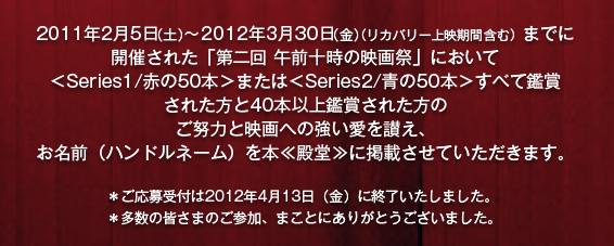 2011年2月5日(土)~2012年3月30日(金)(リカバリー上映期間含む)までに開催された「第二回 午前十時の映画祭」において<Series1/赤の50本>または<Series2/青の50本>すべて鑑賞された方と40本以上鑑賞された方のご努力と映画への強い愛を讃え、お名前(ハンドルネーム)を本≪殿堂≫に掲載させていただきます。