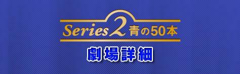 Series2/青の50本 劇場詳細