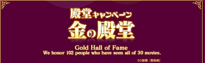 殿堂キャンペーン 金の殿堂 Gold Hall of Fame We honor 102 pepple who have seen all of 30 moviews.
