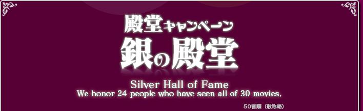 殿堂キャンペーン 銀の殿堂 Silver Hall of Fame We honor 24 pepple who have seen all of 30 moviews.