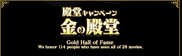 殿堂キャンペーン 金の殿堂 Gold Hall of Fame We honor 114 pepple who have seen all of 29 moviews.