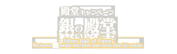 殿堂キャンペーン 銀の殿堂 Silver Hall of Fame We honor 29 people who have seen more than 22 movies.