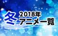 2018冬アニメ一覧 作品情報、スタッフ・声優、放送情報や最新アニメ情報も