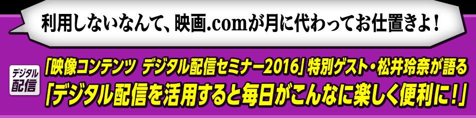 「映像コンテンツ デジタル配信セミナー2016」特別ゲスト・松井玲奈が語る「デジタル配信を活用すると毎日がこんなに楽しく便利に!」