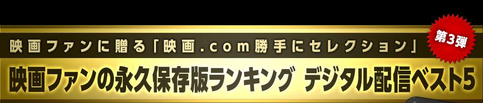 映画ファンに贈る「映画.com勝手にセレクション」第3弾 映画ファンの永久保存版ランキング デジタル配信ベスト5