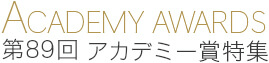 ACADEMY AWARDS 第89回 アカデミー賞特集