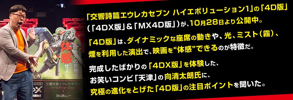 """「交響詩篇エウレカセブン ハイエボリューション1」の「4D版」(「4DX版」&「MX4D版」)が、10月28日より公開中。「4D版」は、ダイナミックな座席の動きや、光、ミスト(霧)、煙を利用した演出で、映画を""""体感""""できるのが特徴だ。完成したばかりの「4DX版」を体験した、お笑いコンビ「天津」の向清太朗氏に、究極の進化をとげた「4D版」の注目ポイントを聞いた。"""
