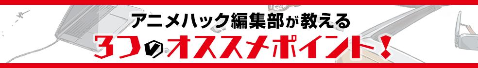 アニメハック編集部が教える 3つのオススメポイント!