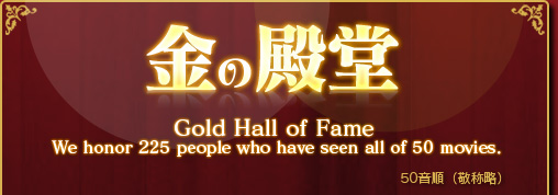 金の殿堂 Gold Hall of Fame We honor 225 people who have seen all of 50 moives.