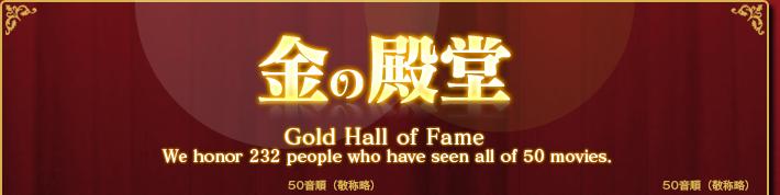 金の殿堂 Gold Hall of Fame We honor 232 people who have seen all of 50 moives.