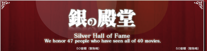 銀の殿堂 Silver Hall of Fame We honor 46 people who have seen all of 40 moives.