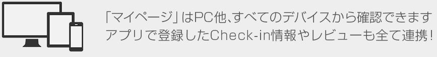 「マイページ」はPC他、すべてのデバイスから確認できますアプリで登録したCheck-in情報やレビューも全て連携!