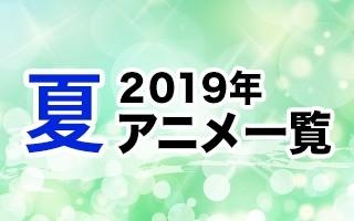 2019夏アニメ一覧 作品情報、スタッフ・声優情報、放送情報