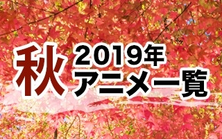 2019秋アニメ一覧 作品情報、スタッフ・声優情報、放送情報
