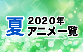 2020夏アニメ一覧 作品情報、スタッフ・声優情報、放送情報、イベント情報