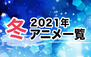 2021冬アニメ一覧 作品情報、スタッフ・声優情報、放送情報、イベント情報