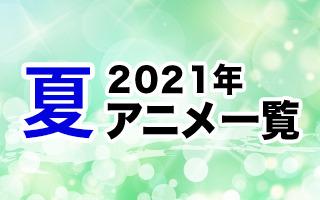 2021夏アニメ一覧 作品情報、スタッフ・声優情報、放送情報、イベント情報