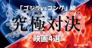 「ゴジラvsコング」級!? 究極対決に圧倒される映画4選 【映画.comシネマStyle】