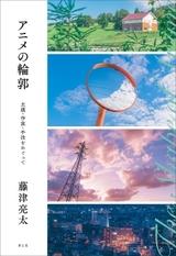 藤津亮太が3つの視点でアニメ表現を考える評論集「アニメの輪郭」発売