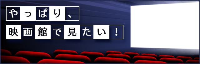 やっぱり、映画館で見たい!