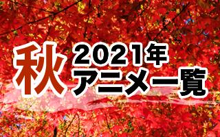 2021秋アニメ一覧 作品情報、スタッフ・声優、放送情報や最新アニメ情報も