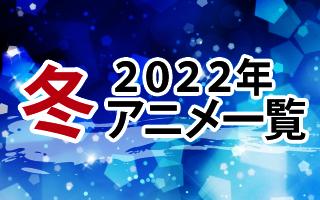 2022年冬アニメ一覧 作品情報、スタッフ・声優、放送情報や最新アニメ情報も