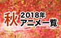 2018秋アニメ一覧 作品情報、スタッフ・声優、放送情報や最新アニメ情報も