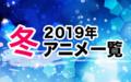 2019冬アニメ一覧 作品情報、スタッフ・声優、放送情報や最新アニメ情報も