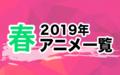 2019春アニメ一覧 作品情報、スタッフ・声優、放送情報や最新アニメ情報も