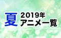 2019夏アニメ一覧 作品情報、スタッフ・声優、放送情報や最新アニメ情報も
