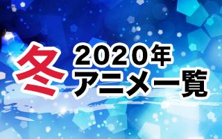 2020冬アニメ一覧 作品情報、スタッフ・声優、放送情報や最新アニメ情報も