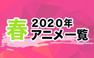 2020春アニメ一覧 作品情報、スタッフ・声優、放送情報や最新アニメ情報も