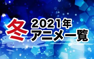 2021冬アニメ一覧 作品情報、スタッフ・声優、放送情報や最新アニメ情報も