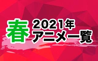 2021春アニメ一覧 作品情報、スタッフ・声優、放送情報や最新アニメ情報も