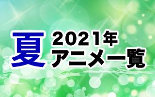 2021夏アニメ一覧 作品情報、スタッフ・声優、放送情報や最新アニメ情報も