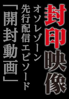 封印映像「開封動画」【OSOREZONE先行配信エピソード】