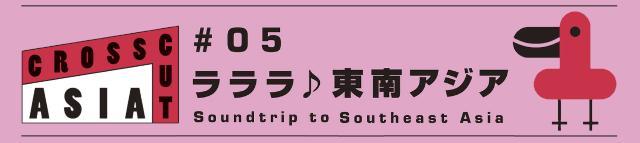 国際交流基金アジアセンター presents 「CROSSCUT ASIA #05 ラララ♪東南アジア」