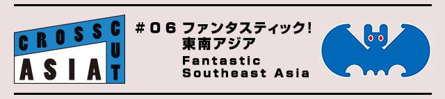 国際交流基金アジアセンターpresents 「CROSSCUT ASIA#06 ファンタスティック!東南アジア」