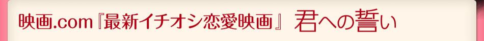 映画.comイチオシの最新恋愛映画=「君への誓い」