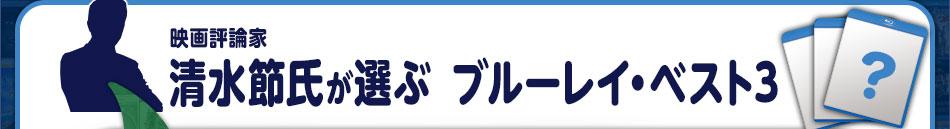 映画評論家 清水節氏が選ぶブルーレイ・ベスト3