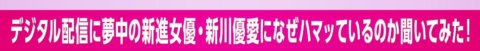 ■デジタル配信に夢中の新進女優・新川優愛になぜハマッているのか聞いてみた!