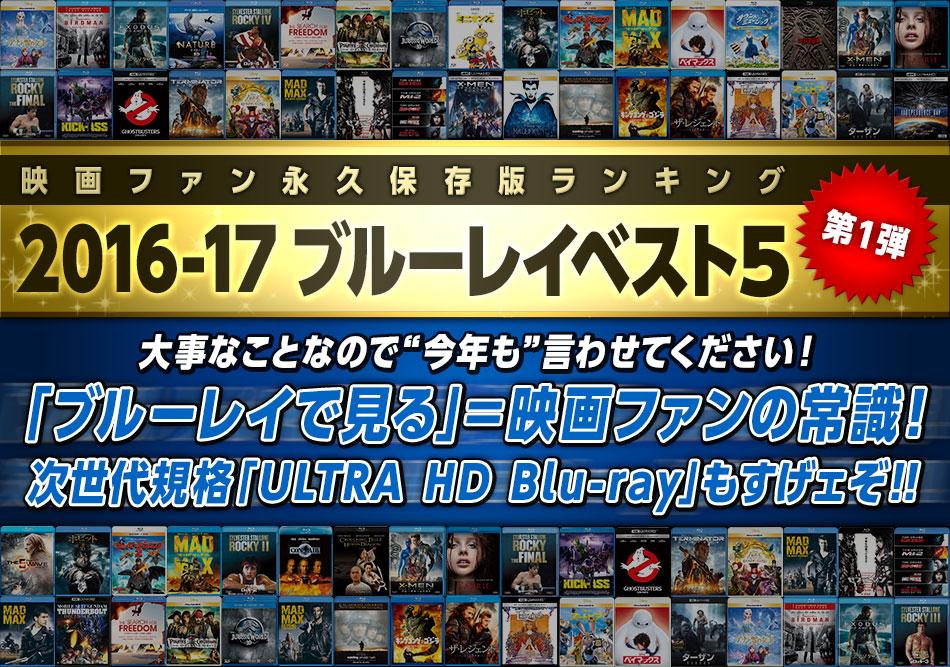 """映画ファン永久保存版ランキング 2016-17ブルーレイベスト5 大事なことなので""""今年も""""言わせてください!「ブルーレイで見る」=映画ファンの常識! 次世代規格「ULTRA HD Blu-ray」もすげェぞ!!"""