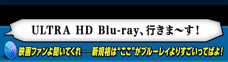 """「ULTRA HD Blu-ray、行きま~す!」 映画ファンよ聞いてくれ──新規格は""""ここ""""がブルーレイよりすごいってばよ!"""