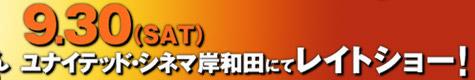 9.30(SAT)ユナイテッド・シネマ岸和田にてレイトショー