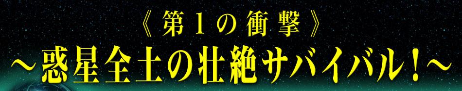 《第1の衝撃》~惑星全土の壮絶サバイバル!~