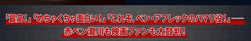 「最高!」「めちゃくちゃ面白い!」「これぞ、ベン・アフレックのハマリ役!」──赤ペン瀧川も映画ファンも太鼓判!