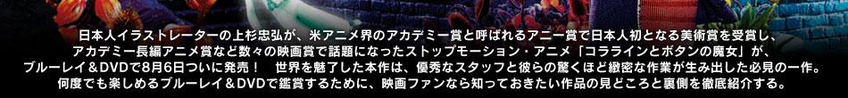 日本人イラストレーターの上杉忠弘が、米アニメ界のアカデミー賞と呼ばれるアニー賞で日本人初となる美術賞を受賞し、アカデミー長編アニメ賞など数々の映画賞で話題になったストップモーション・アニメ「コララインとボタンの魔女」が、ブルーレイ&DVDで8月6日ついに発売! 世界を魅了した本作は、優秀なスタッフと彼らの驚くほど緻密な作業が生み出した必見の一作。 何度でも楽しめるブルーレイ&DVDで鑑賞するために、映画ファンなら知っておきたい作品の見どころと裏側を徹底紹介する。