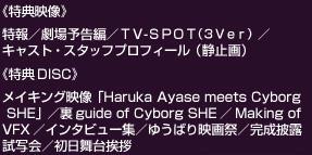 «特典映像»特報/劇場予告編/TV-SPOT(3Ver)/キャスト・スタッフプロフィール(静止画)«特典DISC»メイキング映像「Haruka Ayase meets CyborgHE」/裏guide of Cyborg SHE/Making of VFX/インタビュー集/ゆうばり映画祭/完成披露・試写会/初日舞台挨拶