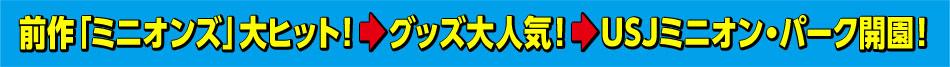 前作「ミニオンズ」大ヒット! → グッズ大人気! → USJミニオン・パーク開園!