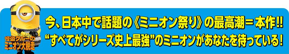 """今、日本中で話題の《ミニオン祭り》の最高潮=本作!!""""すべてがシリーズ史上最強""""のミニオンがあなたを待っている!"""